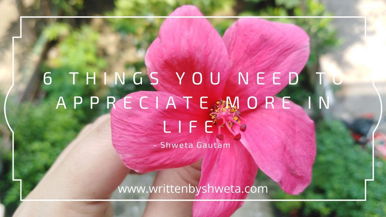 6 THINGS YOU NEED TO APPRECIATE MORE IN LIFE