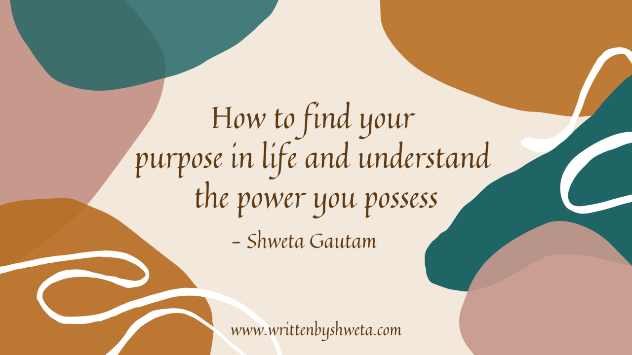 HOW TO FIND YOUR PURPOSE IN LIFE AND UNDERSTAND THE POWER YOU POSSESS