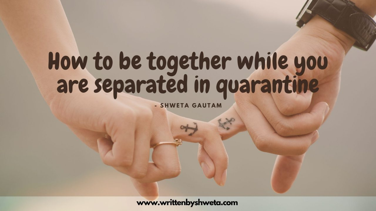 HOW TO BE TOGETHER WHILE YOU ARE SEPARATED IN QUARANTINE