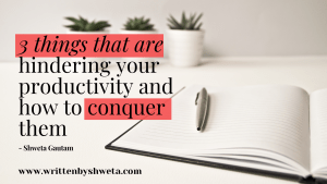 3 THINGS THAT ARE HINDERING OUR PRODUCTIVITY AND HOW TO CONQUER THEM