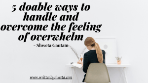 5 DOABLE WAYS TO HANDLE AND OVERCOME THE FEELING OF OVERWHELM