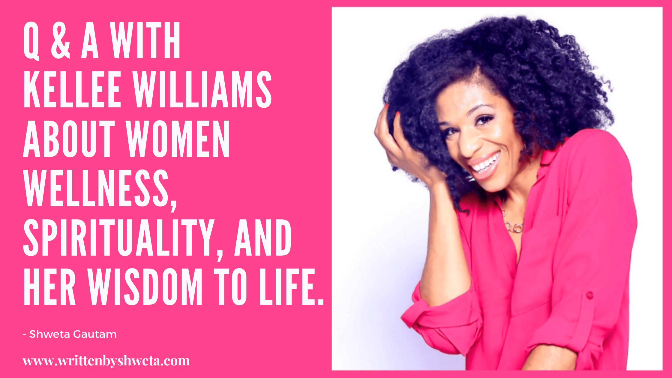 Q & A WITH KELLEE WILLIAMS ABOUT WOMEN WELLNESS, SPIRITUALTIY AND HER WISDOM TO LIFE