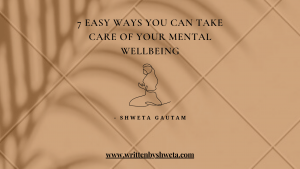 7 EASY WAYS YOU CAN TAKE CARE OF YOUR MENTAL WELLBEING