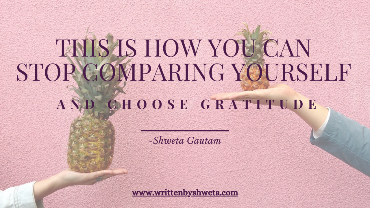 THIS IS HOW YOU CAN STOP COMPARING YOURSELF AND CHOOSE GRATITUDE
