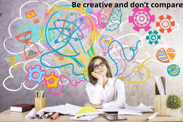 Be creative and don't compare