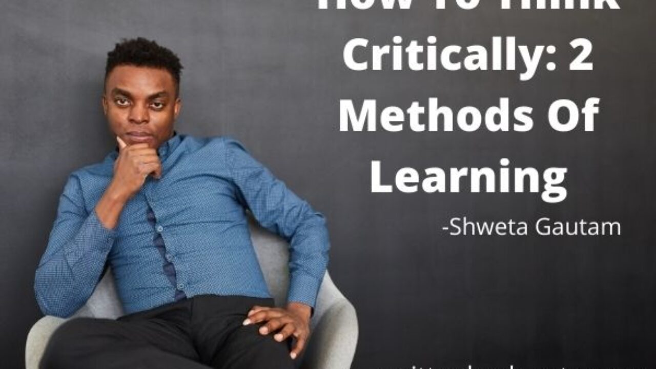 How To Think Critically: 2 Methods Of Learning